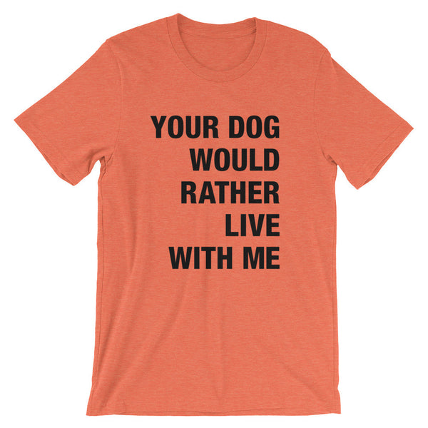 Your Dog Would Rather Live With Me / Unisex short sleeve t-shirt