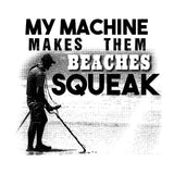 My Machine Makes Them Beaches Squeak - Funny Metal Detecting Shirt - Choose shirt color! - River Valley Special Tee's