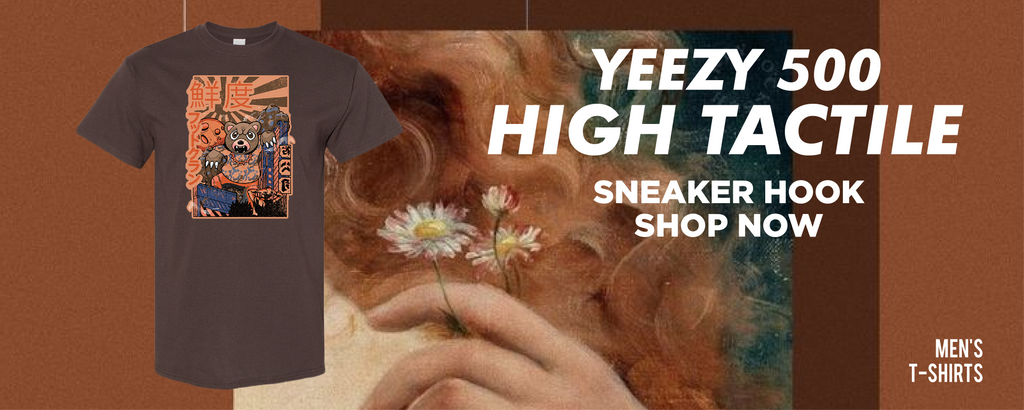 Yeezy 500 High Tactile T Shirts to match Sneakers | Tees to match Adidas Yeezy 500 High Tactile Shoes