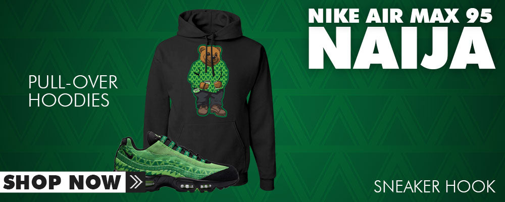 Air Max 95 Naija Pullover Hoodies to match Sneakers | Hoodies to match Nike Air Max 95 Naija Shoes