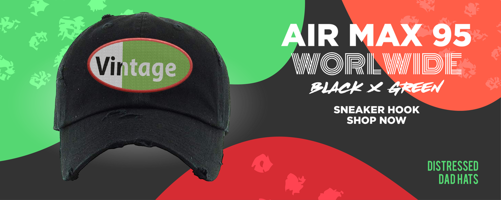 Air Max 95 Worldwide Black Green Distressed Dad Hats to match Sneakers | Hats to match Nike Air Max 95 Worldwide Black Green Shoes