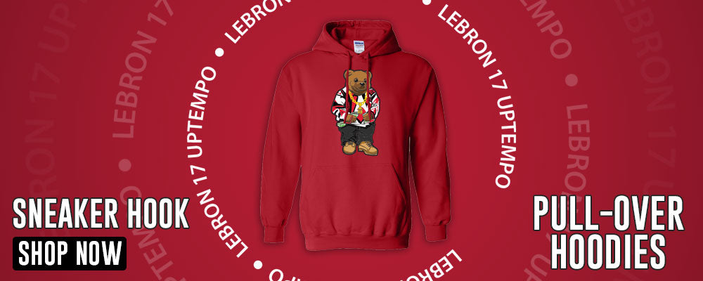 LeBron 17 Uptempo Pullover Hoodies to match Sneakers | Hoodies to match Nike LeBron 17 Uptempo Shoes