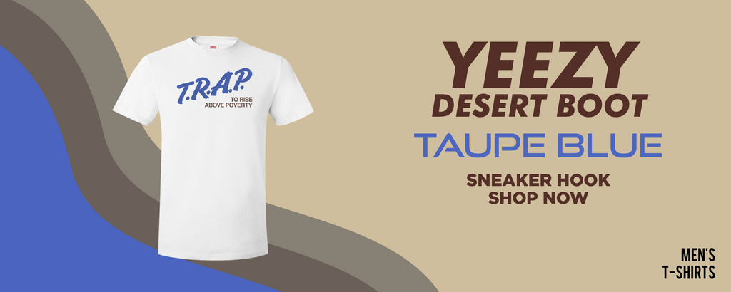 Yeezy Desert Boot Taupe Blue T Shirts to match Sneakers | Tees to match Adidas Yeezy Desert Boot Taupe Blue Shoes