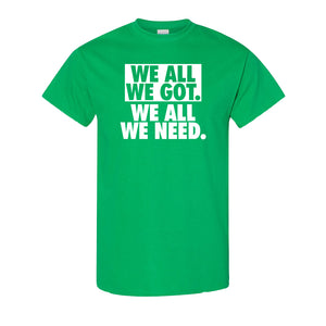 We All We Got T-Shirt | We All We Got. We All We Need Kelly Green Tee Shirt the front of this shirt has the we all we got logo