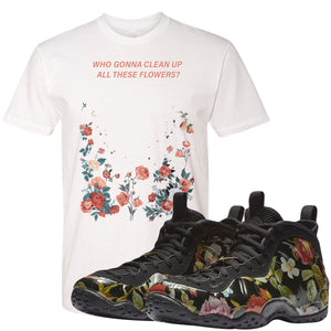 Air Foamposite One Floral Sneaker Hook Up Who Gonna Clean Up These Flowers White T-shirt