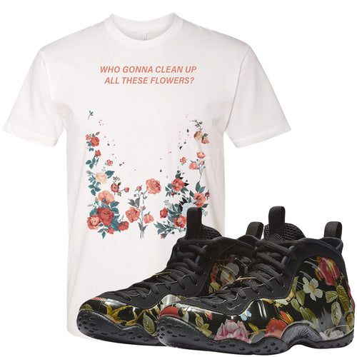 Air Foamposite One Floral Sneaker Matching Who Gonna Clean Up These Flowers White T-shirt