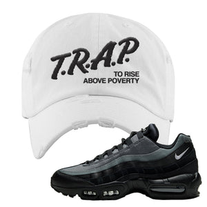 Air Max 95 Black Smoke Grey Distressed Dad Hat | Trap To Rise Above Poverty, White