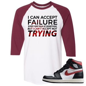 Air Jordan 1 Retro High Gym Red Sneaker Hook Up I Can Accept Failure But I Can't Accept Not Trying White and Maroon Raglan T-Shirt