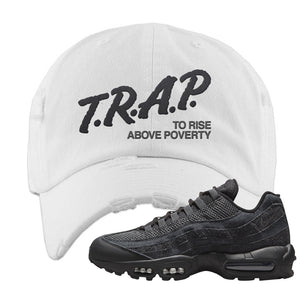 Air Max 95 Black Iron Grey Distressed Dad Hat | Trap To Rise Above Poverty, White