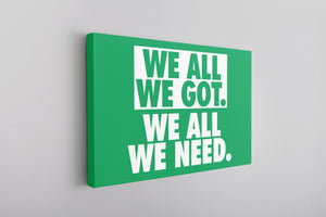 We All We Got Canvas | We All We Got. We All We Need Kelly Green Wall Canvas the front of this canvas has the we all we got logo