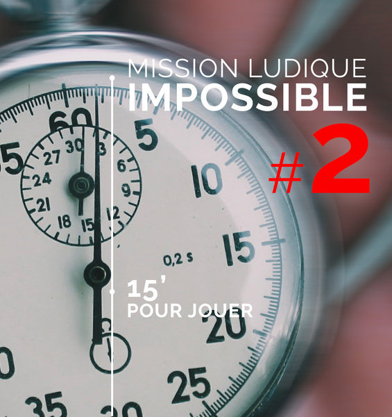 Mission ludique impossible #2 : Jouer en 15 min chrono!