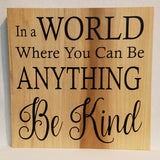 in a world where you can be anything be kind Handcrafted Poplar Wood Wall Art or Table Top Sign