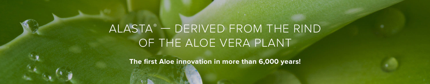 Alasta – Derived from the rind of the aloe vera plant. The first Aloe innovation in more than 6,000 years!