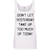 Don't Let Yesterday Take Up Too Much of Today Apparel CustomCat Ladies' 100% Ringspun Cotton Tank Top White Small