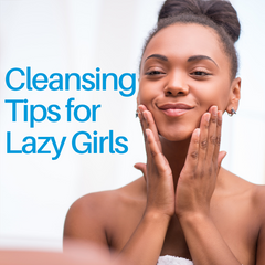 Cleansing Tips for Lazy Girls