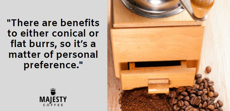There are benefits to either conical or flat burrs, so it's a matter of personal preference.