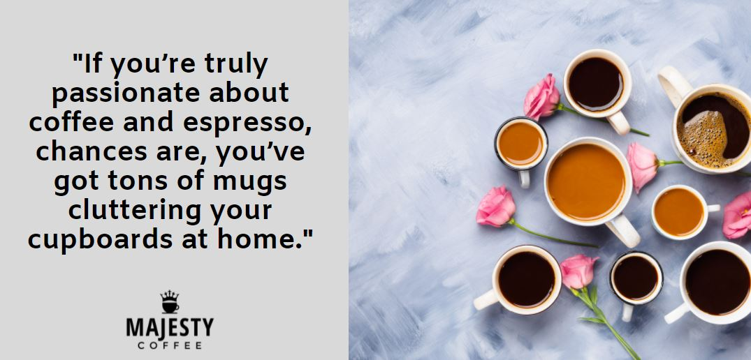 If you're truly passionate about coffee and espresso, chances are, you've got tons of mugs cluttering your cupboards at home.