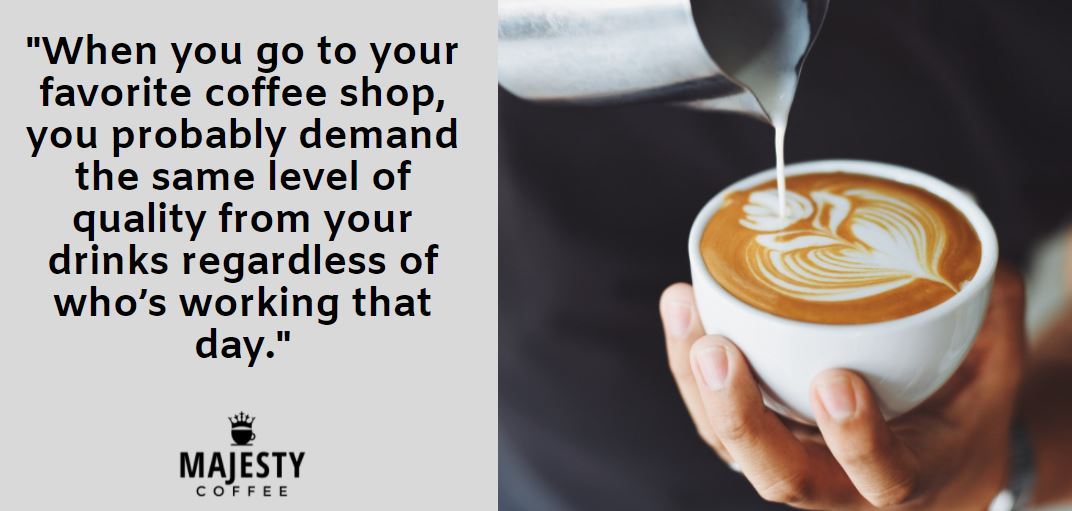 When you go to your favorite coffee shop, you probably demand the same level of quality from your drinks regardless of who's working that day.