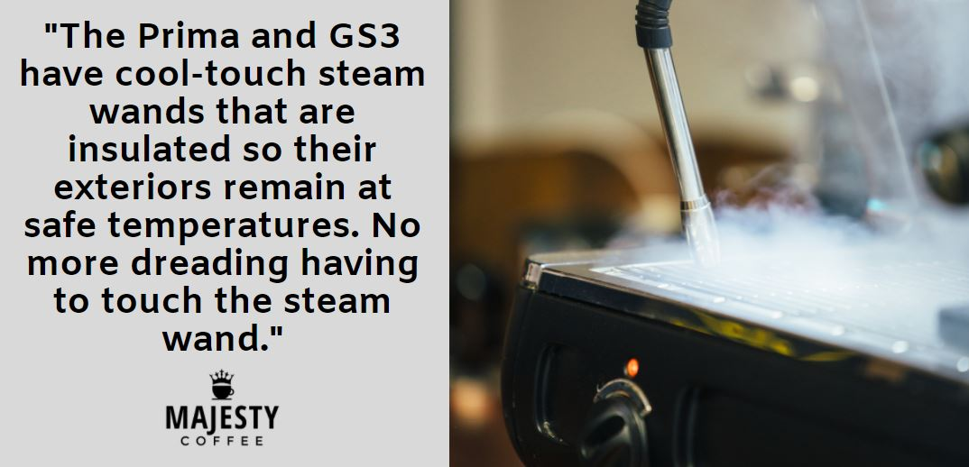The Prima and GS3 have cool-touch steam wands that are insulated so their exteriors remain at safe temperatures. No more dreading having to touch the steam wand.