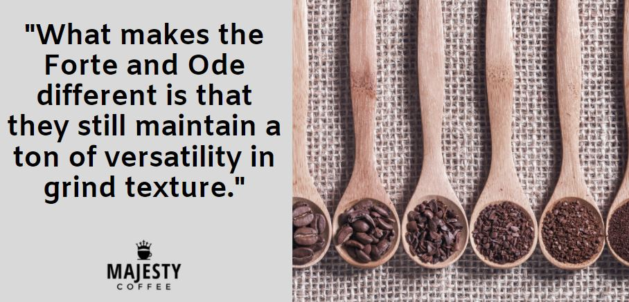 What makes the Forte and Ode different is that they still maintain a ton of versatility in grind texture.