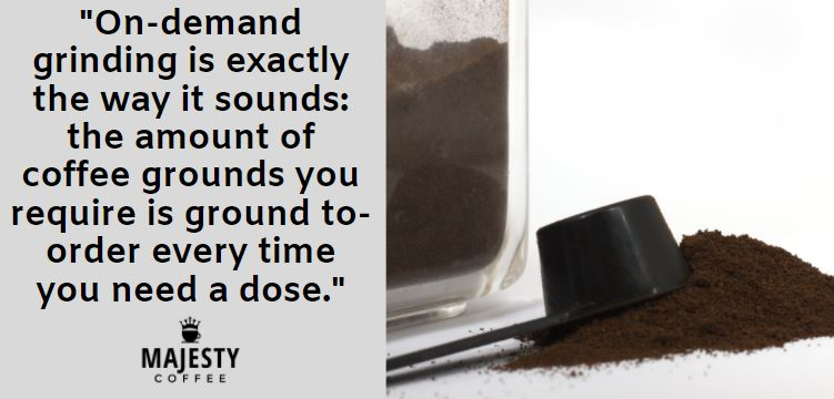 On-demand grinding is exactly the way it sounds: the amount of coffee grounds you require is ground to-order every time you need a dose.