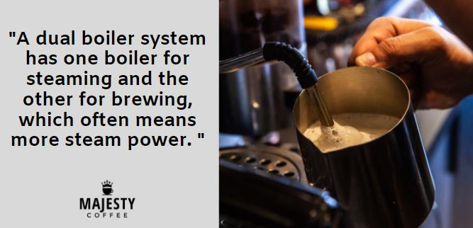 A dual boiler system has one boiler for steaming and the other for brewing, which often means more steam power.