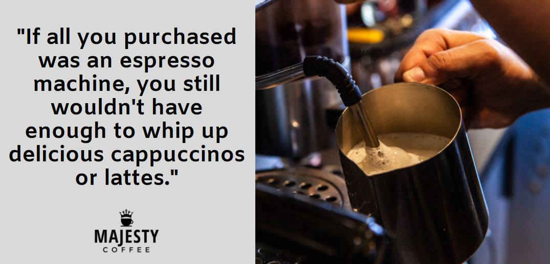 If all you purchased was an espresso machine, you still wouldn't have enough to whip up delicious cappuccinos or lattes.