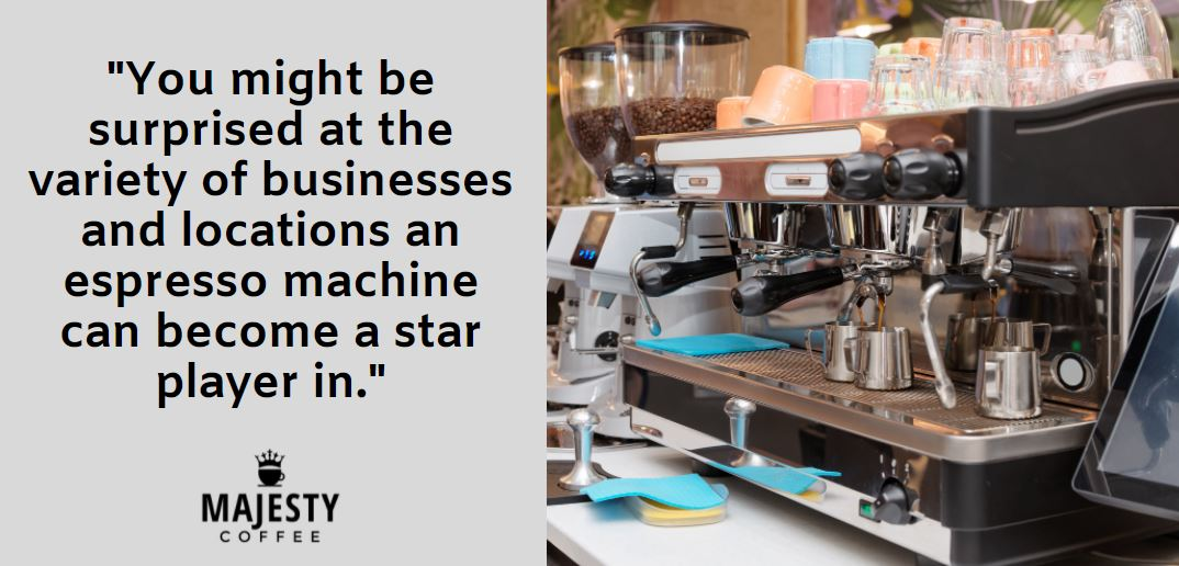 You might be surprised at the variety of businesses and locations an espresso machine can become a star player in.