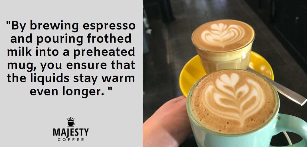 By brewing espresso and pouring frothed milk into a preheated mug, you ensure that the liquids stay warm even longer.
