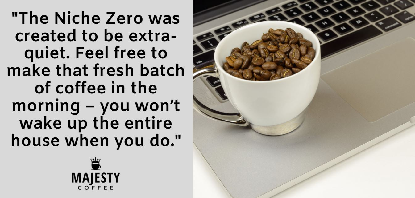 The Niche Zero was created to be extra-quiet. Feel free to make that fresh batch of coffee in the morning – you won't wake up the entire house when you do.