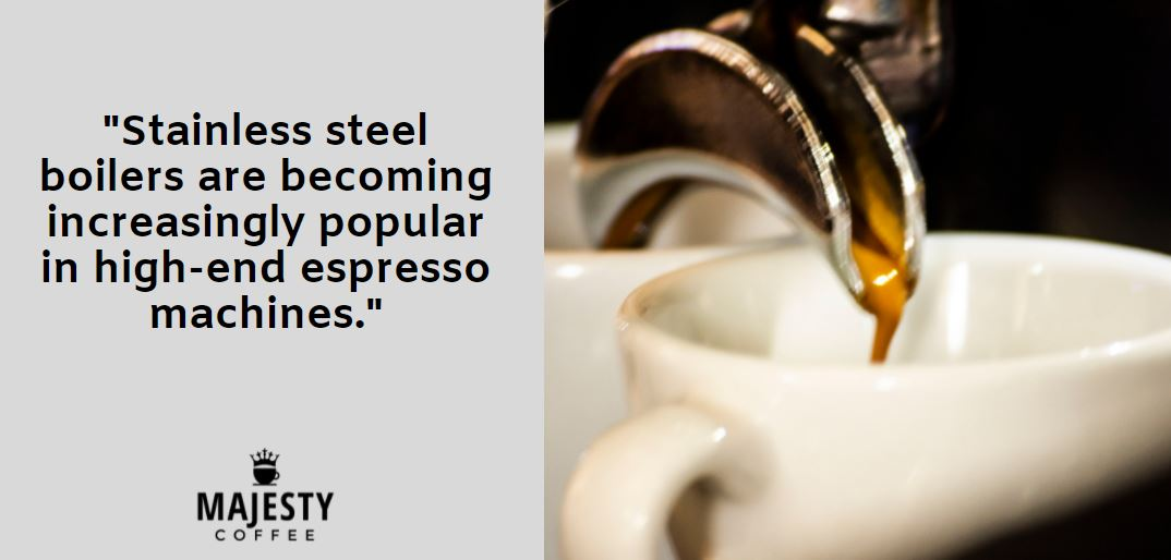 Stainless steel boilers are becoming increasingly popular in high-end espresso machines.