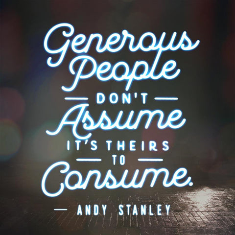 """Generous people don't assume its theirs to consume."" — Andy Stanley"