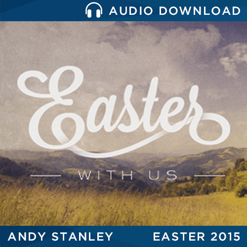 "Easter 2015: ""Unbelievably Believable"" message by Andy Stanley"