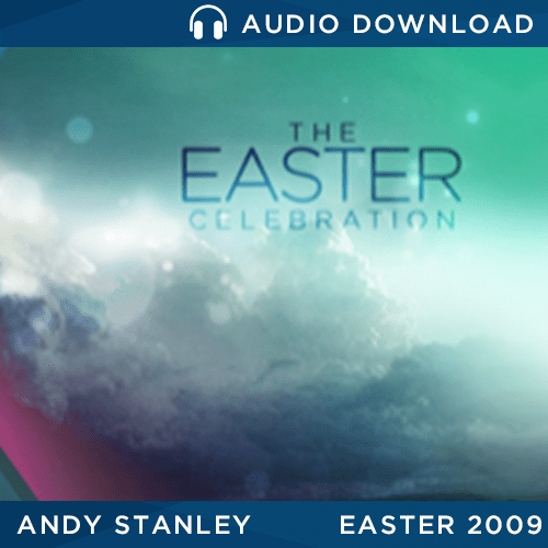 The Easter Celebration - Easter 2009 message by Andy Stanley