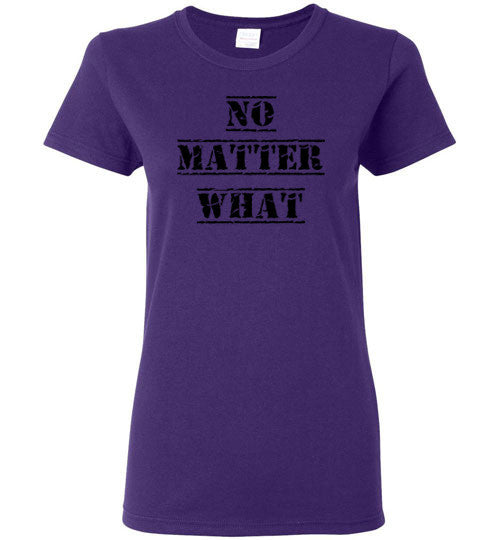 NO MATTER WHAT Ladies T-Shirt