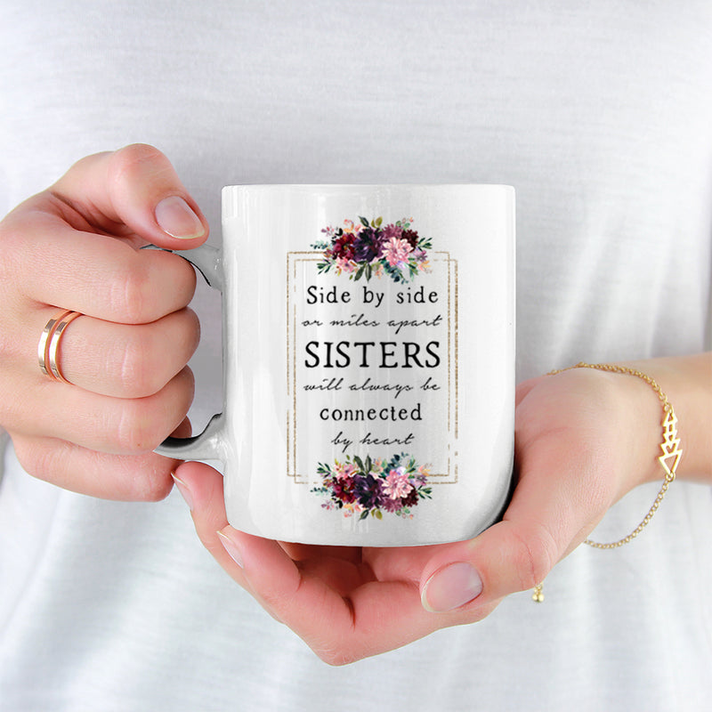 Best Friends Mug - 2 Sisters - Side By Side Or Miles Apart Sisters Will Always Be Connected By Heart