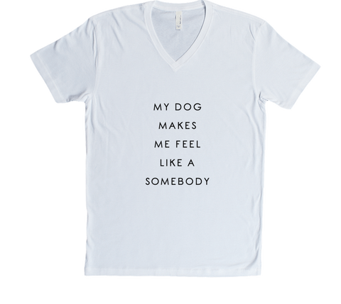 My Dog Makes Me Feel Like A Somebody - White T