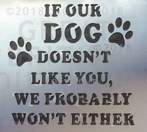 """This desgin is the quote, <If our DOG doesn't like you, we probably won't either> with 2 paw prints, one on each side. """