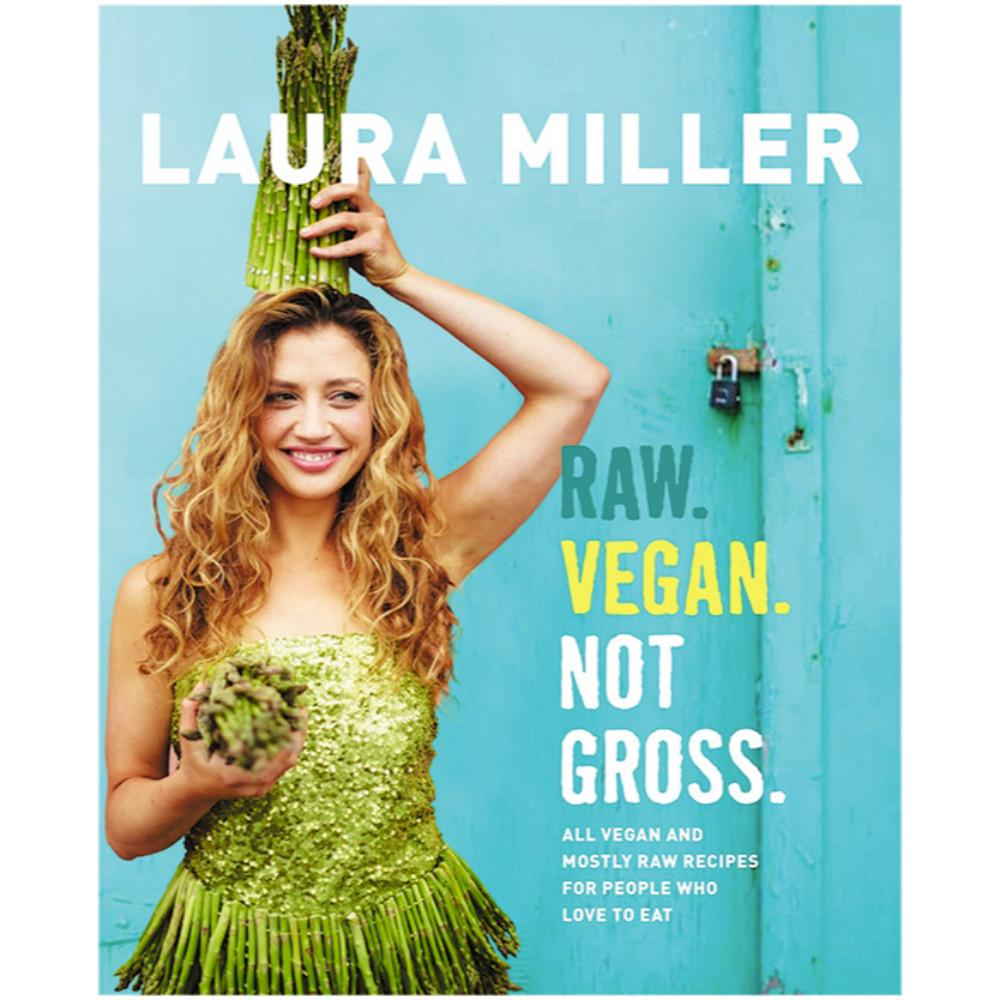 Raw. Vegan. Not Gross. by Laura Miller