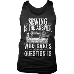 Limited Edition - Sewing is The Answer who care what the Question is