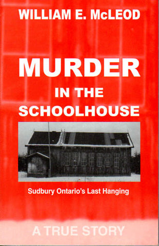Murder in the Schoolhouse - Sudbury Ontario's Last Hanging