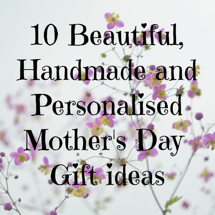 10 Beautiful, Handmade and Personalised Mother's Day Gift Ideas