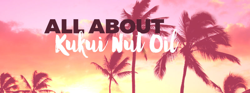 Say Aloha to his royalty, the Hawaiian Kukui Nut Oil!