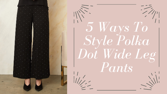 5 Ways To Style Polka Dot Wide Leg Pants