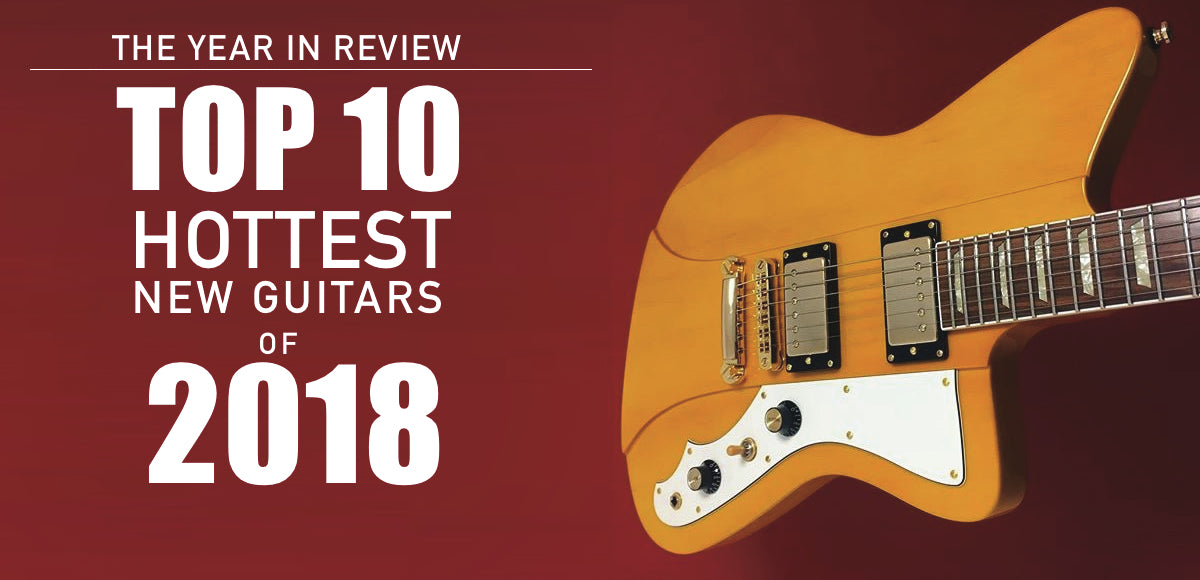 Top 10 Hottest Guitars of 2018