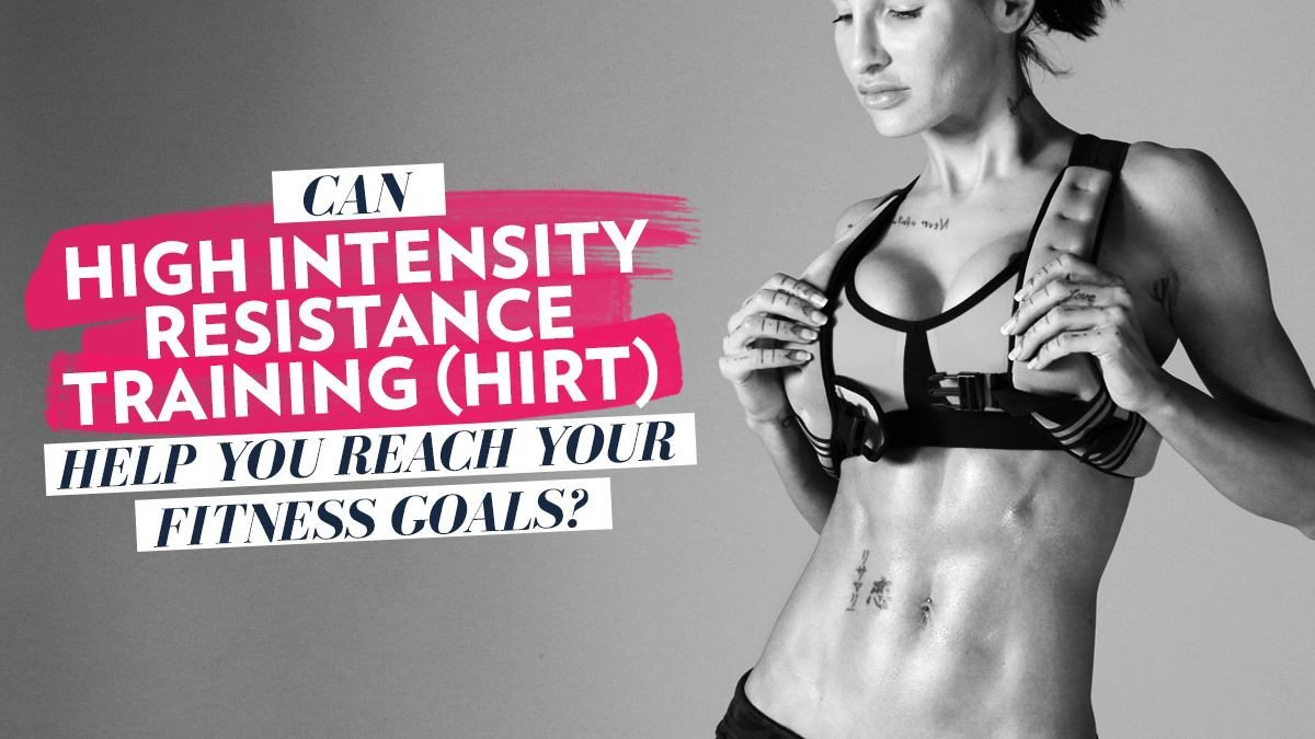 Can High Intensity Resistance Training (HIRT) Help You Reach Your Fitness Goals?