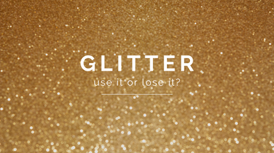 Glitter... Use It, Or Lose It?
