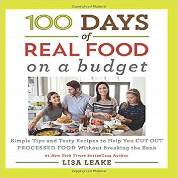 100 Days of Real Food: On a Budget: Simple Tips and Tasty Recipes to Help You Cut Out
