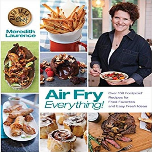 Air Fry Everything: Foolproof Recipes for Fried Favorites and Easy Fresh Ideas by Blue Jean