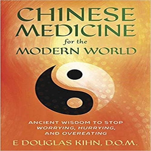 Chinese Medicine for the Modern World: Ancient Wisdom to Stop Worrying, Hurrying, and